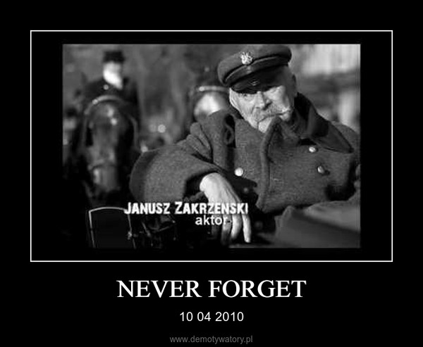 NEVER FORGET – 10 04 2010