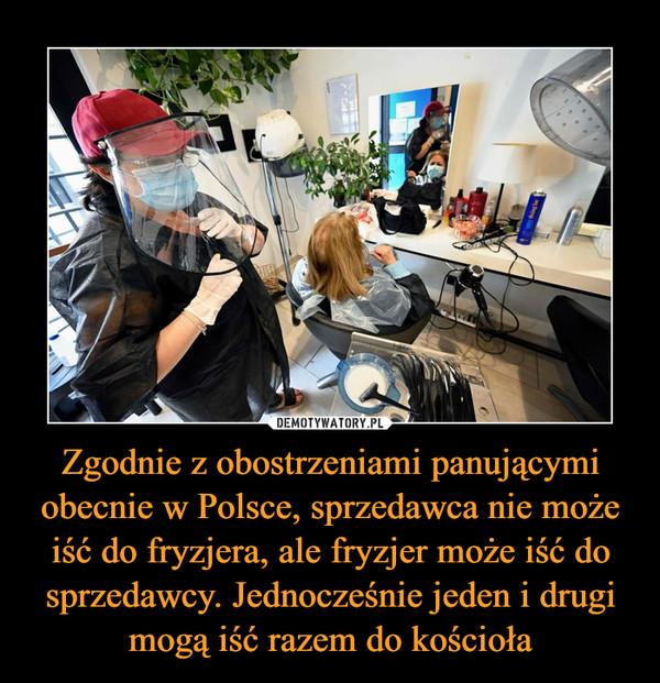 Zgodnie z obostrzeniami panującymi obecnie w Polsce, sprzedawca nie może iść do fryzjera, ale fryzjer może iść do sprzedawcy. Jednocześnie jeden i drugi mogą iść razem do kościoła –