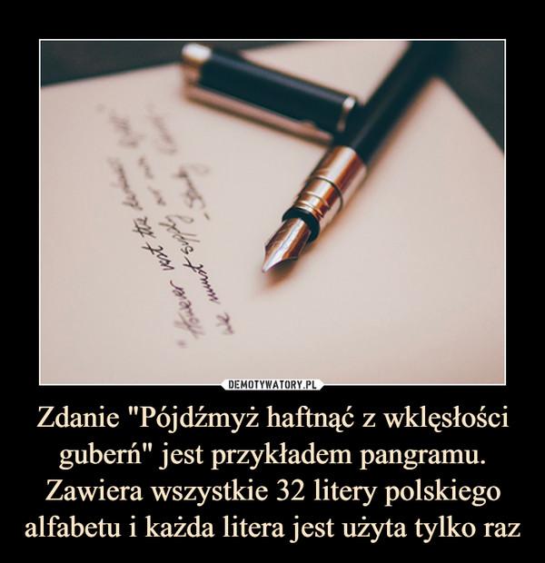"""Zdanie """"Pójdźmyż haftnąć z wklęsłości guberń"""" jest przykładem pangramu. Zawiera wszystkie 32 litery polskiego alfabetu i każda litera jest użyta tylko raz –"""