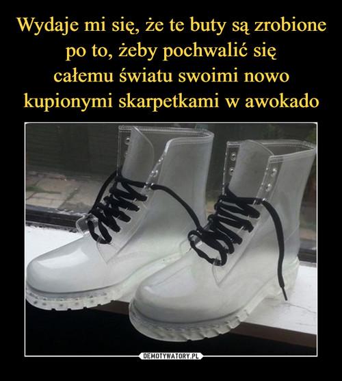 Wydaje mi się, że te buty są zrobione po to, żeby pochwalić się całemu światu swoimi nowo kupionymi skarpetkami w awokado