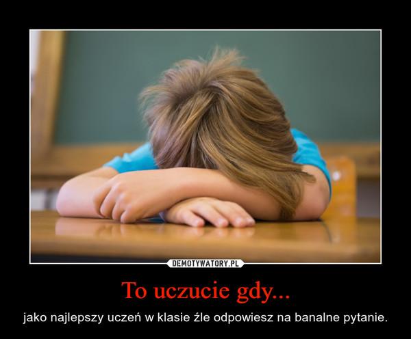 To uczucie gdy... – jako najlepszy uczeń w klasie źle odpowiesz na banalne pytanie.