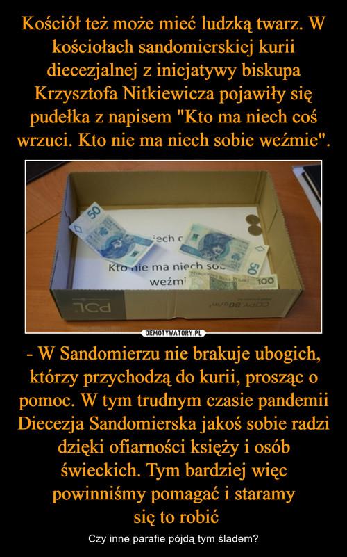 """Kościół też może mieć ludzką twarz. W kościołach sandomierskiej kurii diecezjalnej z inicjatywy biskupa Krzysztofa Nitkiewicza pojawiły się pudełka z napisem """"Kto ma niech coś wrzuci. Kto nie ma niech sobie weźmie"""". - W Sandomierzu nie brakuje ubogich, którzy przychodzą do kurii, prosząc o pomoc. W tym trudnym czasie pandemii Diecezja Sandomierska jakoś sobie radzi dzięki ofiarności księży i osób świeckich. Tym bardziej więc powinniśmy pomagać i staramy  się to robić"""