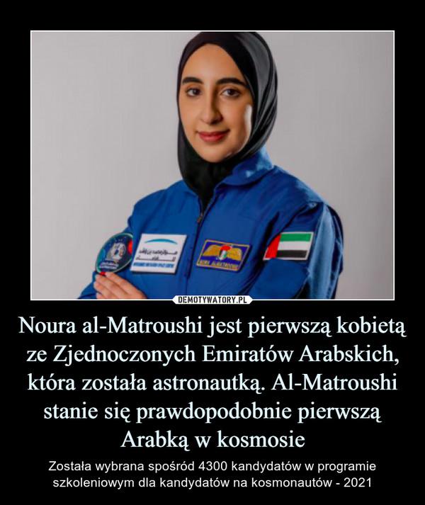 Noura al-Matroushi jest pierwszą kobietą ze Zjednoczonych Emiratów Arabskich, która została astronautką. Al-Matroushi stanie się prawdopodobnie pierwszą Arabką w kosmosie – Została wybrana spośród 4300 kandydatów w programie szkoleniowym dla kandydatów na kosmonautów - 2021