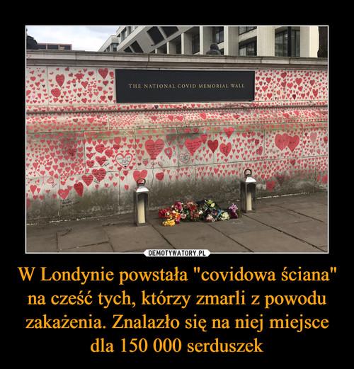 """W Londynie powstała """"covidowa ściana"""" na cześć tych, którzy zmarli z powodu zakażenia. Znalazło się na niej miejsce dla 150 000 serduszek"""