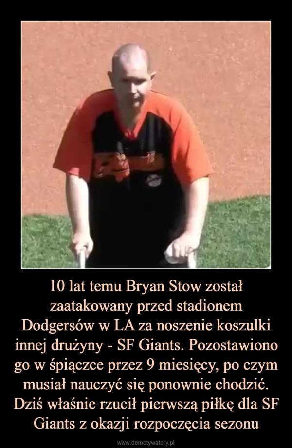 10 lat temu Bryan Stow został zaatakowany przed stadionem Dodgersów w LA za noszenie koszulki innej drużyny - SF Giants. Pozostawiono go w śpiączce przez 9 miesięcy, po czym musiał nauczyć się ponownie chodzić. Dziś właśnie rzucił pierwszą piłkę dla SF Giants z okazji rozpoczęcia sezonu –