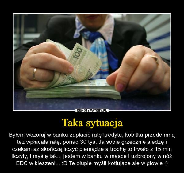 Taka sytuacja – Byłem wczoraj w banku zapłacić ratę kredytu, kobitka przede mną też wpłacała ratę, ponad 30 tyś. Ja sobie grzecznie siedzę i czekam aż skończą liczyć pieniądze a trochę to trwało z 15 min liczyły, i myślę tak... jestem w banku w masce i uzbrojony w nóż EDC w kieszeni... :D Te głupie myśli kotłujące się w głowie ;)