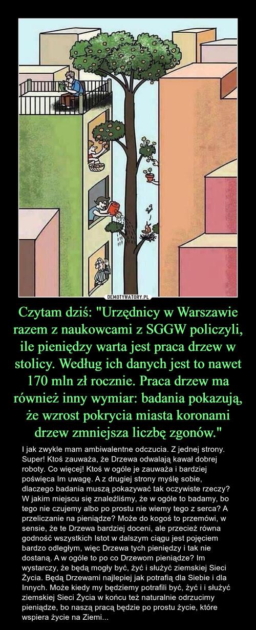 """Czytam dziś: """"Urzędnicy w Warszawie razem z naukowcami z SGGW policzyli, ile pieniędzy warta jest praca drzew w stolicy. Według ich danych jest to nawet 170 mln zł rocznie. Praca drzew ma również inny wymiar: badania pokazują, że wzrost pokrycia miasta koronami drzew zmniejsza liczbę zgonów."""""""