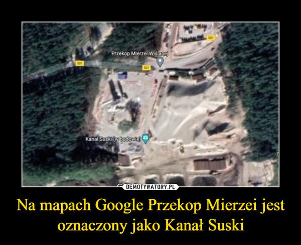 Na mapach Google Przekop Mierzei jest oznaczony jako Kanał Suski –