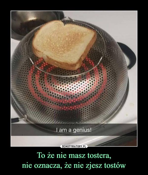 To że nie masz tostera,nie oznacza, że nie zjesz tostów –