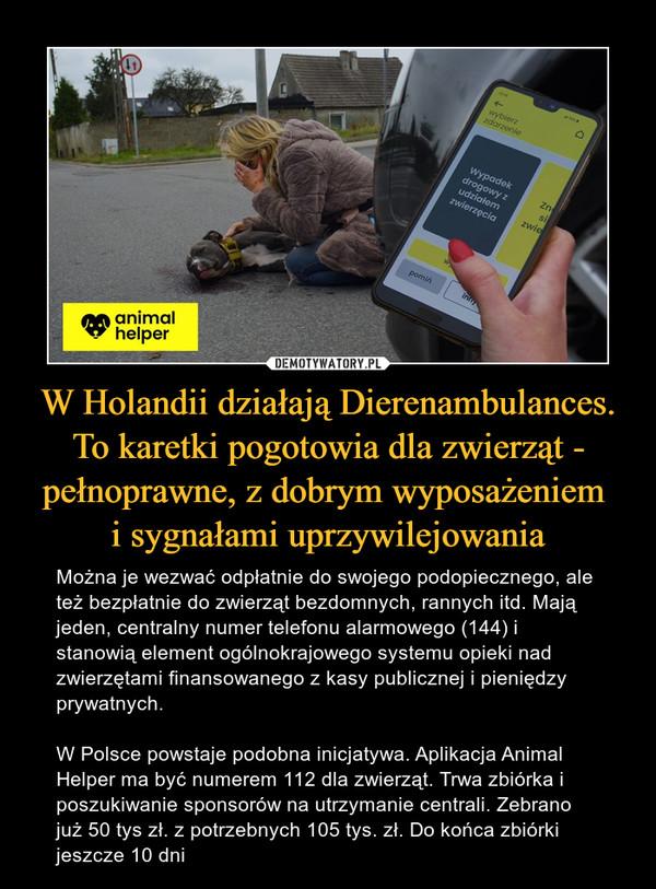 W Holandii działają Dierenambulances. To karetki pogotowia dla zwierząt - pełnoprawne, z dobrym wyposażeniem i sygnałami uprzywilejowania – Można je wezwać odpłatnie do swojego podopiecznego, ale też bezpłatnie do zwierząt bezdomnych, rannych itd. Mają jeden, centralny numer telefonu alarmowego (144) i stanowią element ogólnokrajowego systemu opieki nad zwierzętami finansowanego z kasy publicznej i pieniędzy prywatnych.W Polsce powstaje podobna inicjatywa. Aplikacja Animal Helper ma być numerem 112 dla zwierząt. Trwa zbiórka i poszukiwanie sponsorów na utrzymanie centrali. Zebrano już 50 tys zł. z potrzebnych 105 tys. zł. Do końca zbiórki jeszcze 10 dni