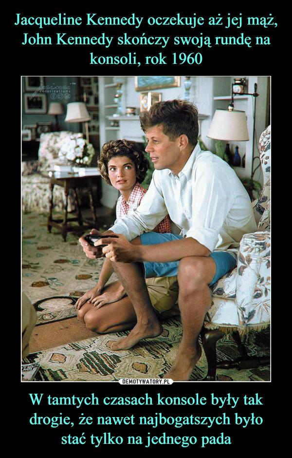 W tamtych czasach konsole były tak drogie, że nawet najbogatszych byłostać tylko na jednego pada –