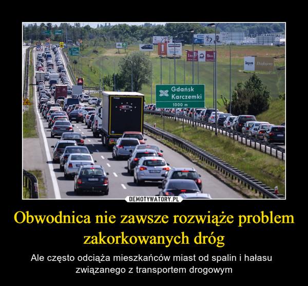 Obwodnica nie zawsze rozwiąże problem zakorkowanych dróg – Ale często odciąża mieszkańców miast od spalin i hałasu   związanego z transportem drogowym