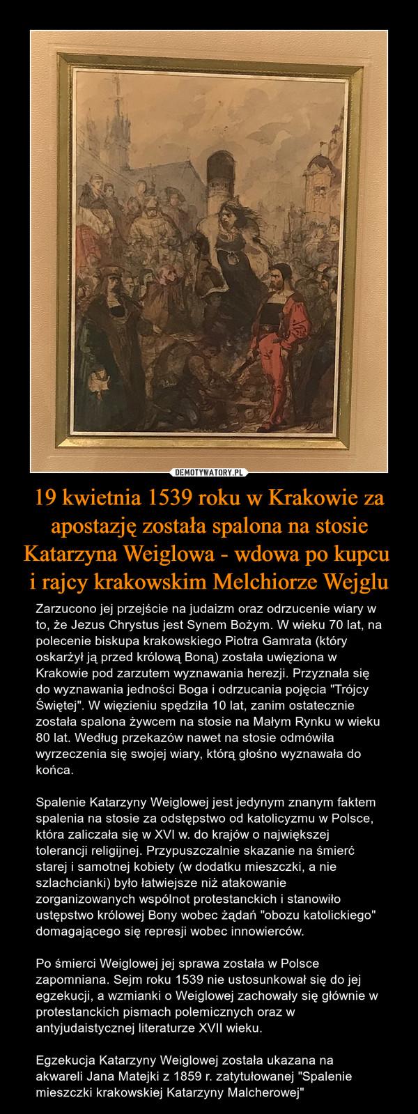 """19 kwietnia 1539 roku w Krakowie za apostazję została spalona na stosie Katarzyna Weiglowa - wdowa po kupcu i rajcy krakowskim Melchiorze Wejglu – Zarzucono jej przejście na judaizm oraz odrzucenie wiary w to, że Jezus Chrystus jest Synem Bożym. W wieku 70 lat, na polecenie biskupa krakowskiego Piotra Gamrata (który oskarżył ją przed królową Boną) została uwięziona w Krakowie pod zarzutem wyznawania herezji. Przyznała się do wyznawania jedności Boga i odrzucania pojęcia """"Trójcy Świętej"""". W więzieniu spędziła 10 lat, zanim ostatecznie została spalona żywcem na stosie na Małym Rynku w wieku 80 lat. Według przekazów nawet na stosie odmówiła wyrzeczenia się swojej wiary, którą głośno wyznawała do końca.Spalenie Katarzyny Weiglowej jest jedynym znanym faktem spalenia na stosie za odstępstwo od katolicyzmu w Polsce, która zaliczała się w XVI w. do krajów o największej tolerancji religijnej. Przypuszczalnie skazanie na śmierć starej i samotnej kobiety (w dodatku mieszczki, a nie szlachcianki) było łatwiejsze niż atakowanie zorganizowanych wspólnot protestanckich i stanowiło ustępstwo królowej Bony wobec żądań """"obozu katolickiego"""" domagającego się represji wobec innowierców. Po śmierci Weiglowej jej sprawa została w Polsce zapomniana. Sejm roku 1539 nie ustosunkował się do jej egzekucji, a wzmianki o Weiglowej zachowały się głównie w protestanckich pismach polemicznych oraz w antyjudaistycznej literaturze XVII wieku.Egzekucja Katarzyny Weiglowej została ukazana na akwareli Jana Matejki z 1859 r. zatytułowanej """"Spalenie mieszczki krakowskiej Katarzyny Malcherowej"""""""