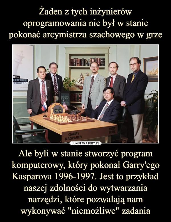 """Ale byli w stanie stworzyć program komputerowy, który pokonał Garry'ego Kasparova 1996-1997. Jest to przykład naszej zdolności do wytwarzania narzędzi, które pozwalają nam wykonywać """"niemożliwe"""" zadania –"""