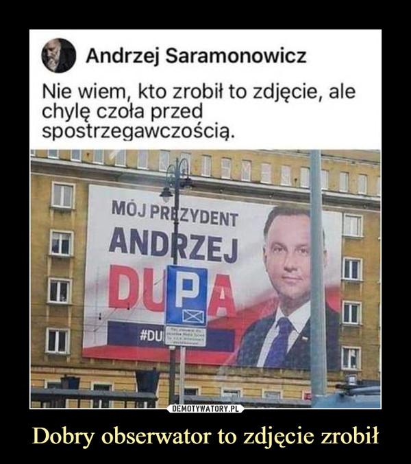 Dobry obserwator to zdjęcie zrobił –  Andrzej SaramonowiczNie wiem, kto zrobił to zdjęcie,chylę czoła przedspostrzegawczością.