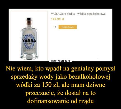 Nie wiem, kto wpadł na genialny pomysł sprzedaży wody jako bezalkoholowej wódki za 150 zł, ale mam dziwne przeczucie, że dostał na to dofinansowanie od rządu