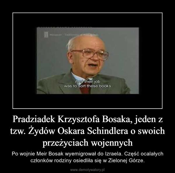 Pradziadek Krzysztofa Bosaka, jeden z tzw. Żydów Oskara Schindlera o swoich przeżyciach wojennych – Po wojnie Meir Bosak wyemigrował do Izraela. Część ocalałych członków rodziny osiedliła się w Zielonej Górze.