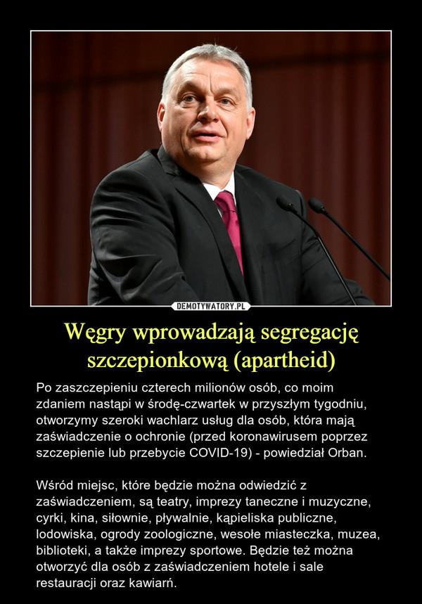 Węgry wprowadzają segregację szczepionkową (apartheid) – Po zaszczepieniu czterech milionów osób, co moim zdaniem nastąpi w środę-czwartek w przyszłym tygodniu, otworzymy szeroki wachlarz usług dla osób, która mają zaświadczenie o ochronie (przed koronawirusem poprzez szczepienie lub przebycie COVID-19) - powiedział Orban.Wśród miejsc, które będzie można odwiedzić z zaświadczeniem, są teatry, imprezy taneczne i muzyczne, cyrki, kina, siłownie, pływalnie, kąpieliska publiczne, lodowiska, ogrody zoologiczne, wesołe miasteczka, muzea, biblioteki, a także imprezy sportowe. Będzie też można otworzyć dla osób z zaświadczeniem hotele i sale restauracji oraz kawiarń.