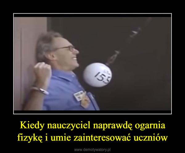 Kiedy nauczyciel naprawdę ogarnia fizykę i umie zainteresować uczniów –