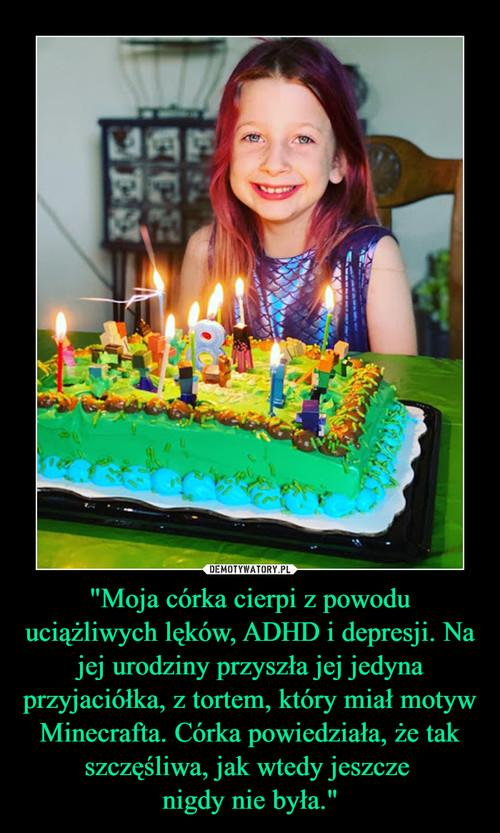 """""""Moja córka cierpi z powodu uciążliwych lęków, ADHD i depresji. Na jej urodziny przyszła jej jedyna przyjaciółka, z tortem, który miał motyw Minecrafta. Córka powiedziała, że tak szczęśliwa, jak wtedy jeszcze  nigdy nie była."""""""