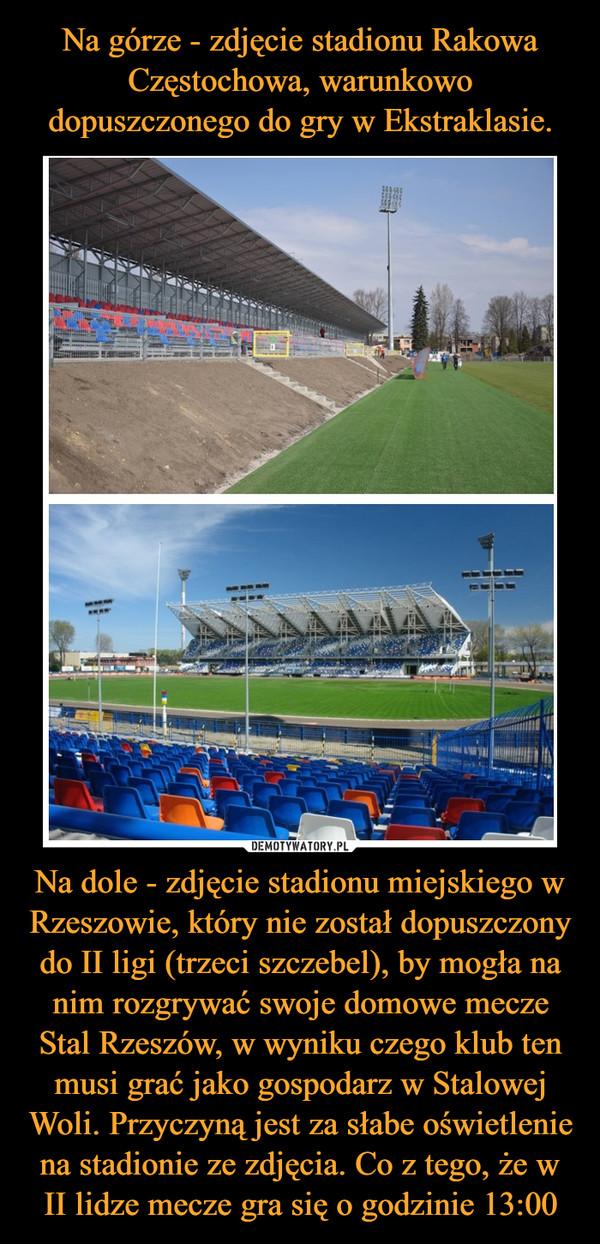 Na dole - zdjęcie stadionu miejskiego w Rzeszowie, który nie został dopuszczony do II ligi (trzeci szczebel), by mogła na nim rozgrywać swoje domowe mecze Stal Rzeszów, w wyniku czego klub ten musi grać jako gospodarz w Stalowej Woli. Przyczyną jest za słabe oświetlenie na stadionie ze zdjęcia. Co z tego, że w II lidze mecze gra się o godzinie 13:00 –