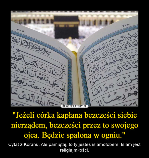 """""""Jeżeli córka kapłana bezcześci siebie nierządem, bezcześci przez to swojego ojca. Będzie spalona w ogniu."""" – Cytat z Koranu. Ale pamiętaj, to ty jesteśislamofobem, Islam jest religią miłości."""