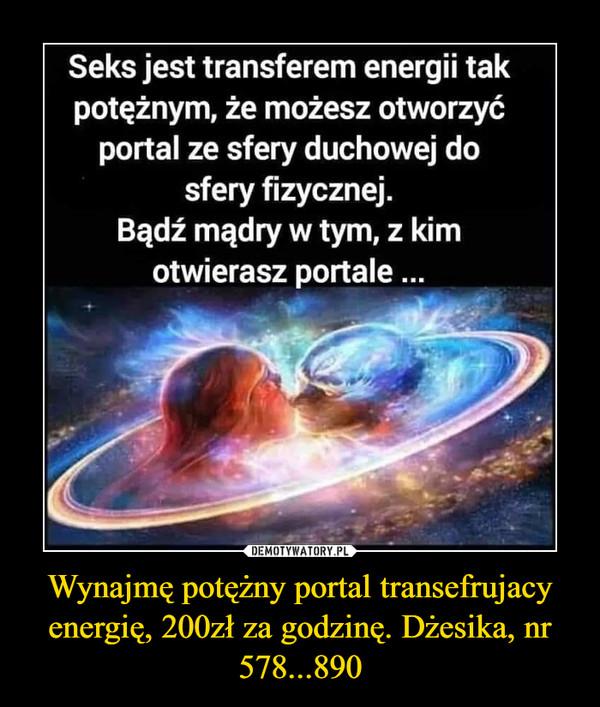 Wynajmę potężny portal transefrujacy energię, 200zł za godzinę. Dżesika, nr 578...890 –