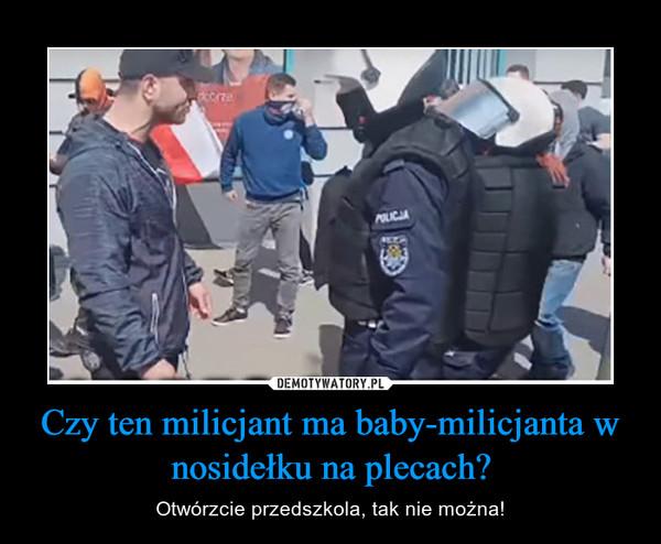 Czy ten milicjant ma baby-milicjanta w nosidełku na plecach? – Otwórzcie przedszkola, tak nie można!