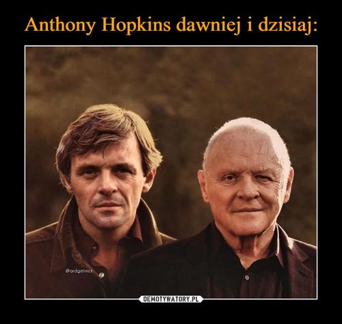 Anthony Hopkins dawniej i dzisiaj: