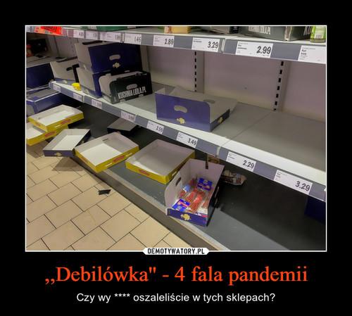 ,,Debilówka'' - 4 fala pandemii
