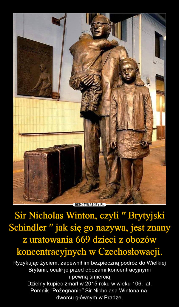 Sir Nicholas Winton, czyli ′′ Brytyjski Schindler ′′ jak się go nazywa, jest znany z uratowania 669 dzieci z obozów koncentracyjnych w Czechosłowacji. – Ryzykując życiem, zapewnił im bezpieczną podróż do Wielkiej Brytanii, ocalił je przed obozami koncentracyjnymi i pewną śmiercią.Dzielny kupiec zmarł w 2015 roku w wieku 106. lat.Pomnik ′′Pożegnanie′′ Sir Nicholasa Wintona na dworcu głównym w Pradze.