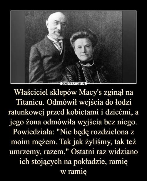 """Właściciel sklepów Macy's zginął na Titanicu. Odmówił wejścia do łodzi ratunkowej przed kobietami i dziećmi, a jego żona odmówiła wyjścia bez niego. Powiedziała: """"Nie będę rozdzielona z moim mężem. Tak jak żyliśmy, tak też umrzemy, razem."""" Ostatni raz widziano ich stojących na pokładzie, ramię w ramię"""