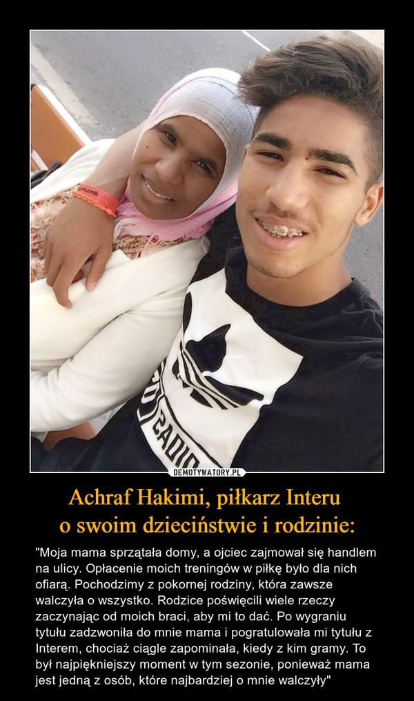 """Achraf Hakimi, piłkarz Interu o swoim dzieciństwie i rodzinie: – """"Moja mama sprzątała domy, a ojciec zajmował się handlem na ulicy. Opłacenie moich treningów w piłkę było dla nich ofiarą. Pochodzimy z pokornej rodziny, która zawsze walczyła o wszystko. Rodzice poświęcili wiele rzeczy zaczynając od moich braci, aby mi to dać. Po wygraniu tytułu zadzwoniła do mnie mama i pogratulowała mi tytułu z Interem, chociaż ciągle zapominała, kiedy z kim gramy. To był najpiękniejszy moment w tym sezonie, ponieważ mama jest jedną z osób, które najbardziej o mnie walczyły"""""""