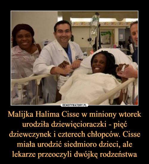 Malijka Halima Cisse w miniony wtorek urodziła dziewięcioraczki - pięć dziewczynek i czterech chłopców. Cisse miała urodzić siedmioro dzieci, ale lekarze przeoczyli dwójkę rodzeństwa