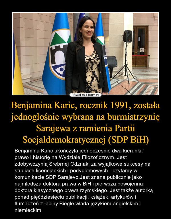 Benjamina Karic, rocznik 1991, została jednogłośnie wybrana na burmistrzynię Sarajewa z ramienia Partii Socjaldemokratycznej (SDP BiH) – Benjamina Karic ukończyła jednocześnie dwa kierunki: prawo i historię na Wydziale Filozoficznym. Jest zdobywczynią Srebrnej Odznaki za wyjątkowe sukcesy na studiach licencjackich i podyplomowych - czytamy w komunikacie SDP Sarajevo.Jest znana publicznie jako najmłodsza doktora prawa w BiH i pierwsza powojenna doktora klasycznego prawa rzymskiego. Jest także autorką ponad pięćdziesięciu publikacji, książek, artykułów i tłumaczeń z łaciny.Biegle włada językiem angielskim i niemieckim