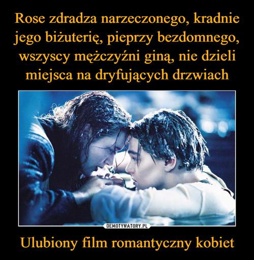 Rose zdradza narzeczonego, kradnie jego biżuterię, pieprzy bezdomnego, wszyscy mężczyźni giną, nie dzieli miejsca na dryfujących drzwiach Ulubiony film romantyczny kobiet