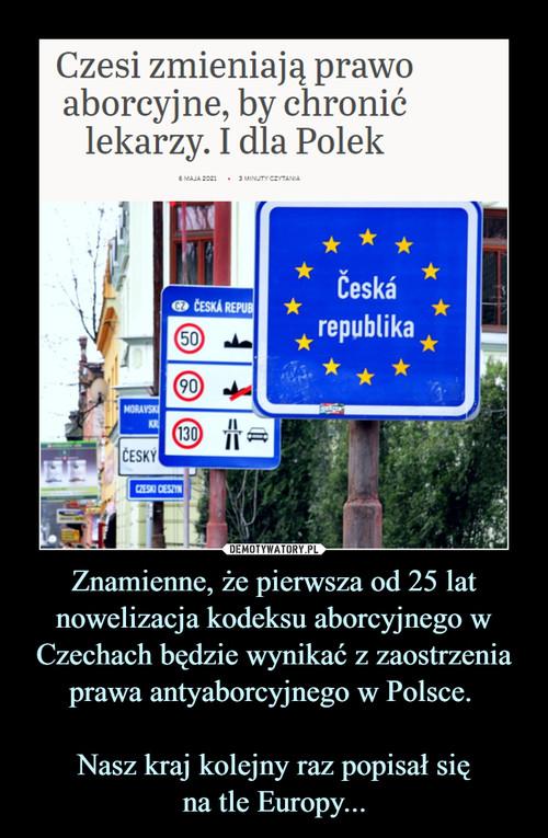 Znamienne, że pierwsza od 25 lat nowelizacja kodeksu aborcyjnego w Czechach będzie wynikać z zaostrzenia prawa antyaborcyjnego w Polsce.   Nasz kraj kolejny raz popisał się na tle Europy...
