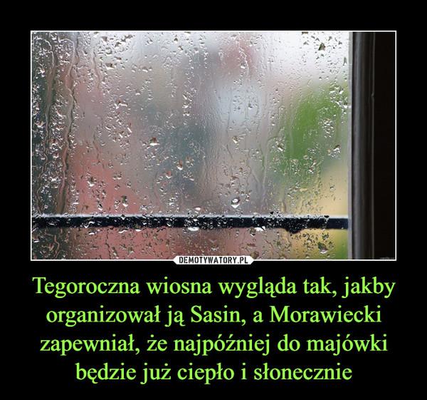 Tegoroczna wiosna wygląda tak, jakby organizował ją Sasin, a Morawiecki zapewniał, że najpóźniej do majówki będzie już ciepło i słonecznie –