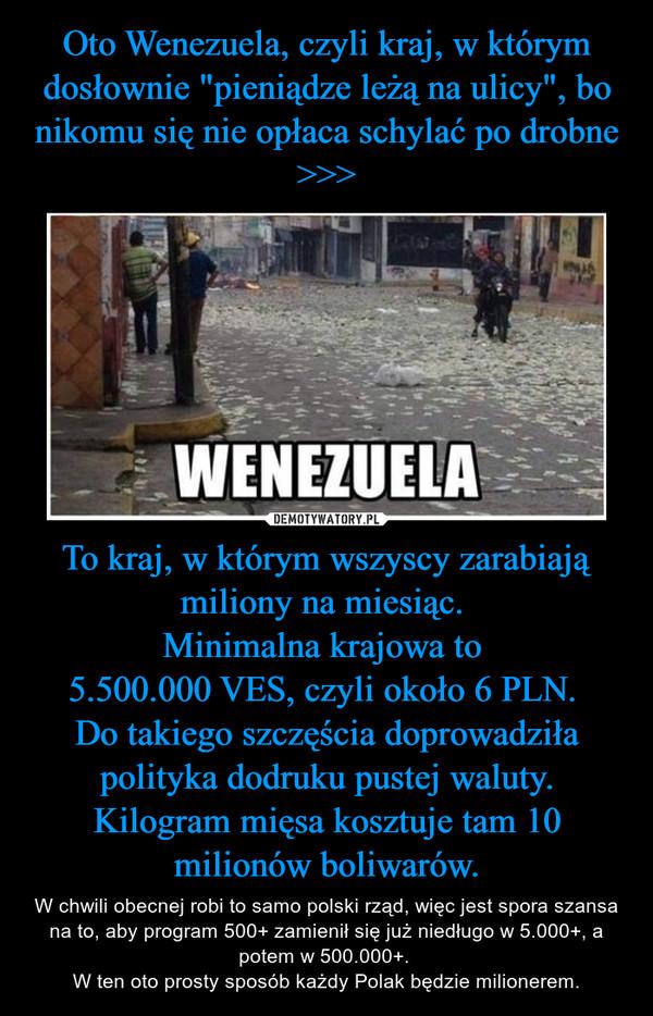 To kraj, w którym wszyscy zarabiają miliony na miesiąc. Minimalna krajowa to 5.500.000 VES, czyli około 6 PLN. Do takiego szczęścia doprowadziła polityka dodruku pustej waluty.Kilogram mięsa kosztuje tam 10 milionów boliwarów. – W chwili obecnej robi to samo polski rząd, więc jest spora szansa na to, aby program 500+ zamienił się już niedługo w 5.000+, a potem w 500.000+. W ten oto prosty sposób każdy Polak będzie milionerem.