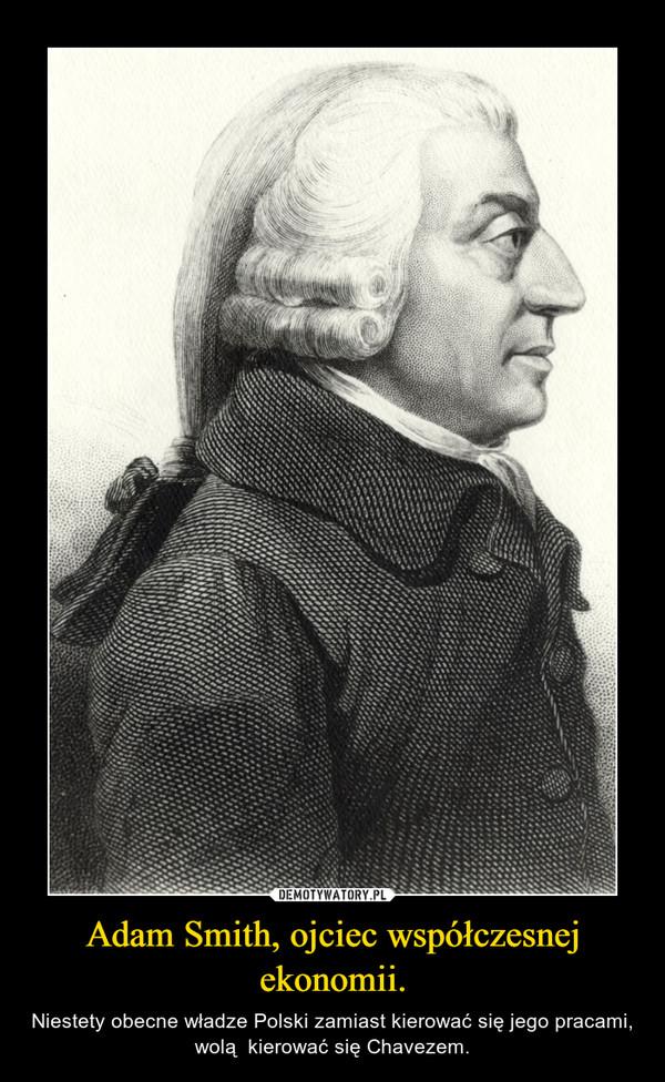 Adam Smith, ojciec współczesnej ekonomii. – Niestety obecne władze Polski zamiast kierować się jego pracami, wolą  kierować się Chavezem.