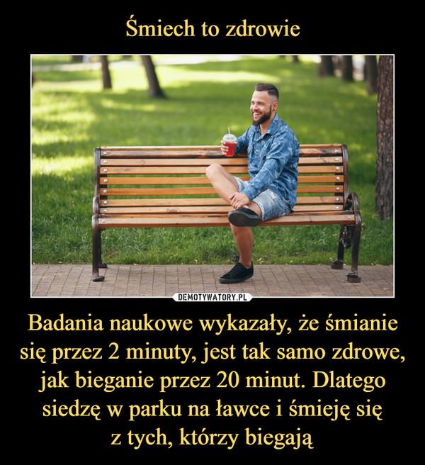 Badania naukowe wykazały, że śmianie się przez 2 minuty, jest tak samo zdrowe, jak bieganie przez 20 minut. Dlatego siedzę w parku na ławce i śmieję sięz tych, którzy biegają –