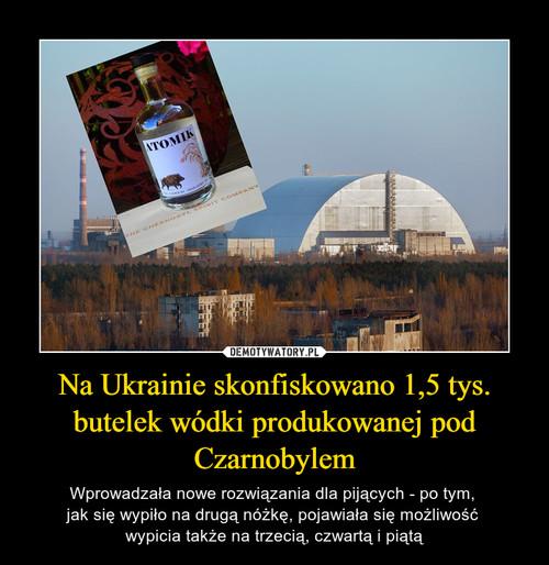 Na Ukrainie skonfiskowano 1,5 tys. butelek wódki produkowanej pod Czarnobylem