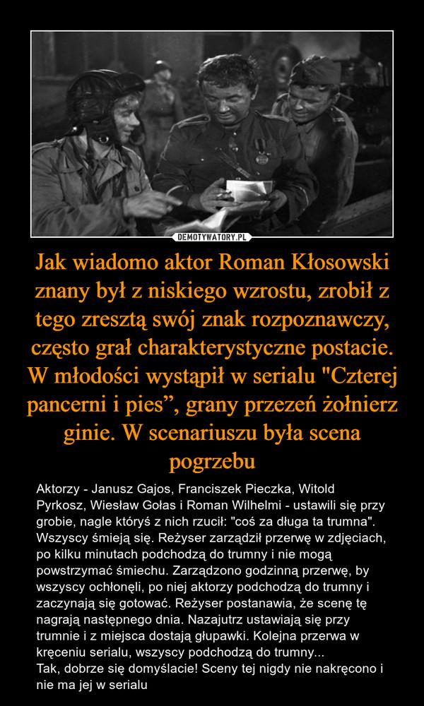 """Jak wiadomo aktor Roman Kłosowski znany był z niskiego wzrostu, zrobił z tego zresztą swój znak rozpoznawczy, często grał charakterystyczne postacie. W młodości wystąpił w serialu """"Czterej pancerni i pies"""", grany przezeń żołnierz ginie. W scenariuszu była scena pogrzebu – Aktorzy - Janusz Gajos, Franciszek Pieczka, Witold Pyrkosz, Wiesław Gołas i Roman Wilhelmi - ustawili się przy grobie, nagle któryś z nich rzucił: """"coś za długa ta trumna"""". Wszyscy śmieją się. Reżyser zarządził przerwę w zdjęciach, po kilku minutach podchodzą do trumny i nie mogą powstrzymać śmiechu. Zarządzono godzinną przerwę, by wszyscy ochłonęli, po niej aktorzy podchodzą do trumny i zaczynają się gotować. Reżyser postanawia, że scenę tę nagrają następnego dnia. Nazajutrz ustawiają się przy trumnie i z miejsca dostają głupawki. Kolejna przerwa w kręceniu serialu, wszyscy podchodzą do trumny...Tak, dobrze się domyślacie! Sceny tej nigdy nie nakręcono i nie ma jej w serialu"""