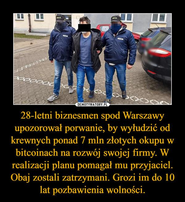 28-letni biznesmen spod Warszawy upozorował porwanie, by wyłudzić od krewnych ponad 7 mln złotych okupu w bitcoinach na rozwój swojej firmy. W realizacji planu pomagał mu przyjaciel. Obaj zostali zatrzymani. Grozi im do 10 lat pozbawienia wolności. –
