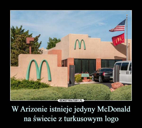 W Arizonie istnieje jedyny McDonaldna świecie z turkusowym logo –