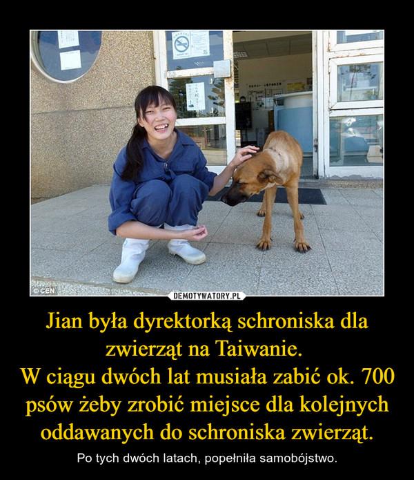 Jian była dyrektorką schroniska dla zwierząt na Taiwanie. W ciągu dwóch lat musiała zabić ok. 700 psów żeby zrobić miejsce dla kolejnych oddawanych do schroniska zwierząt. – Po tych dwóch latach, popełniła samobójstwo.