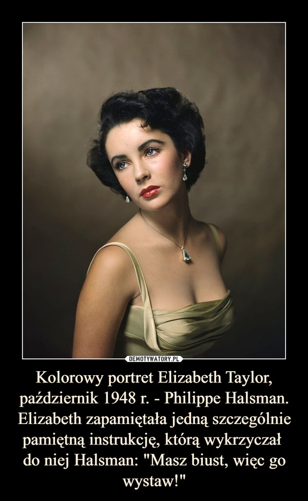 """Kolorowy portret Elizabeth Taylor, październik 1948 r. - Philippe Halsman.Elizabeth zapamiętała jedną szczególnie pamiętną instrukcję, którą wykrzyczał do niej Halsman: """"Masz biust, więc go wystaw!"""" –"""