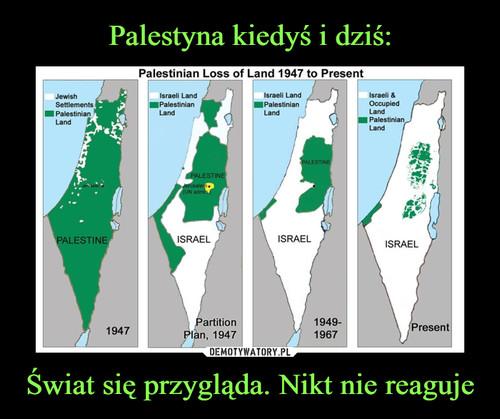 Palestyna kiedyś i dziś: Świat się przygląda. Nikt nie reaguje