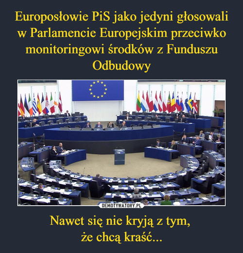 Europosłowie PiS jako jedyni głosowali w Parlamencie Europejskim przeciwko monitoringowi środków z Funduszu Odbudowy Nawet się nie kryją z tym,  że chcą kraść...