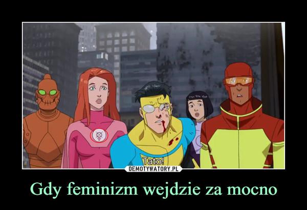 Gdy feminizm wejdzie za mocno –